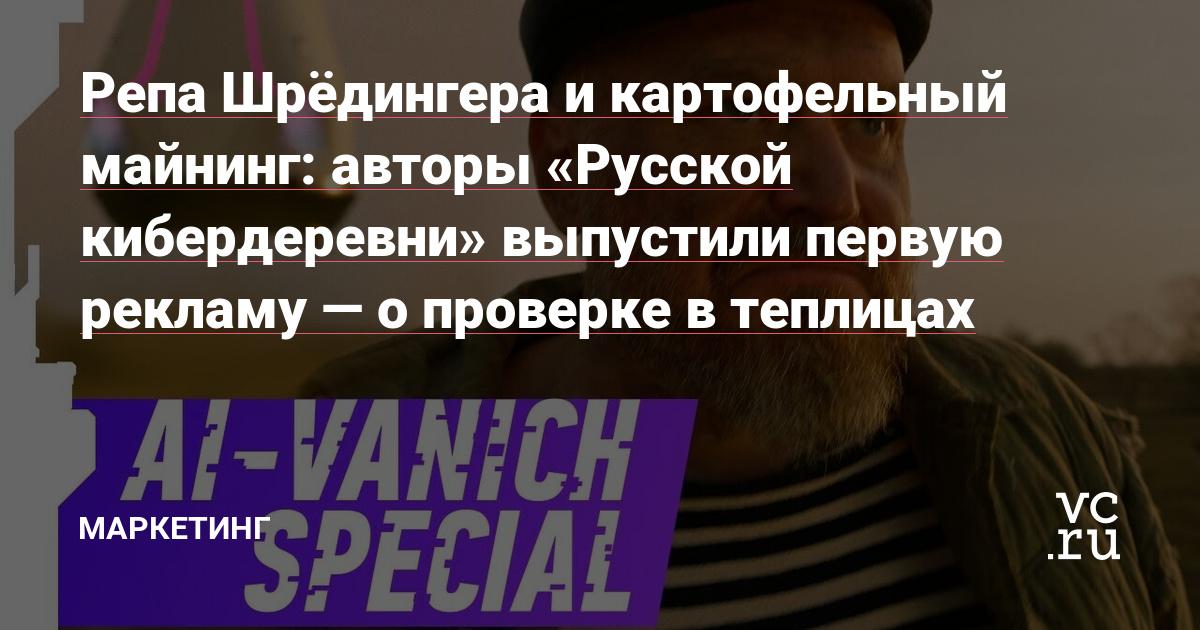 Репа Шрёдингера и картофельный майнинг: авторы «Русской кибердеревни» выпустили первую рекламу — о проверке в теплицах