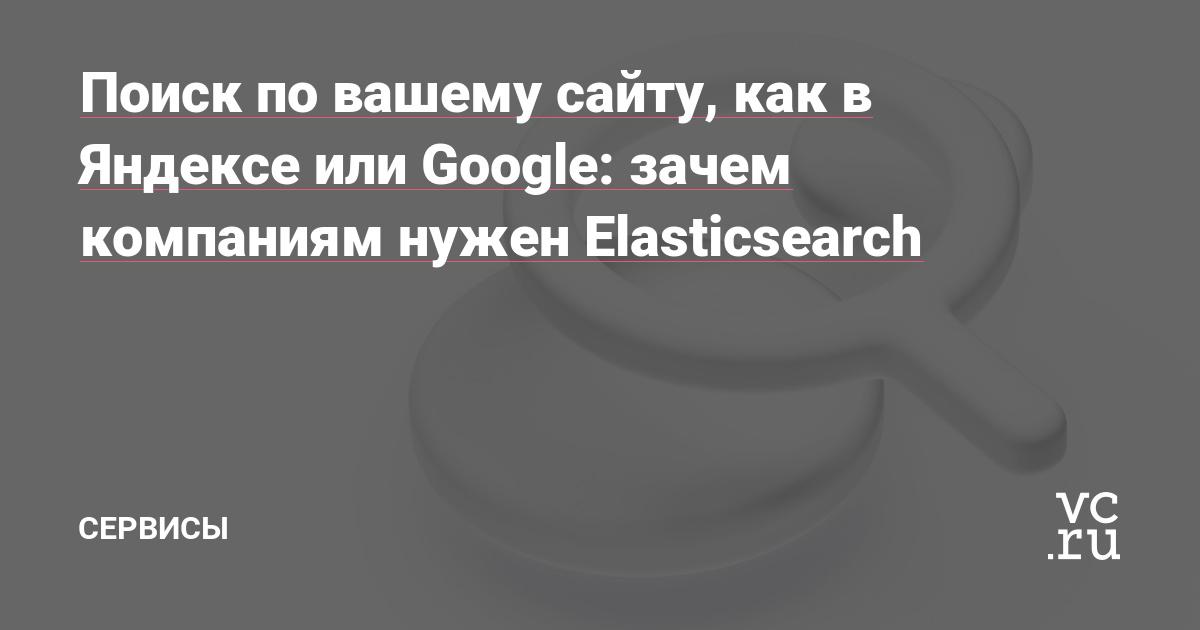 Поиск по вашему сайту, как в Яндексе или Google: зачем компаниям нужен Elasticsearch