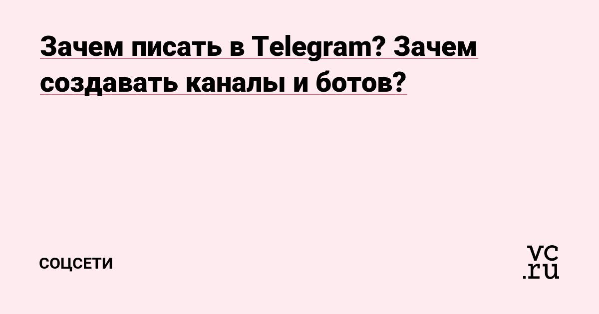 Зачем писать в Telegram? Зачем создавать каналы и ботов?
