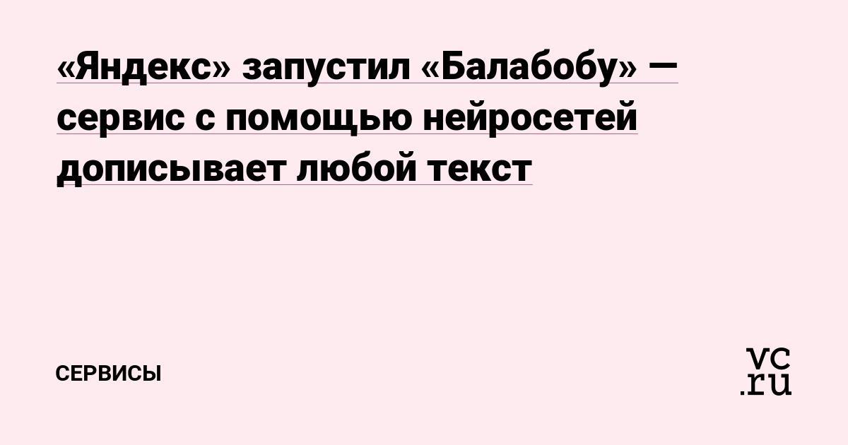 «Яндекс» запустил «Балабобу» — сервис с помощью нейросетей дописывает любой текст