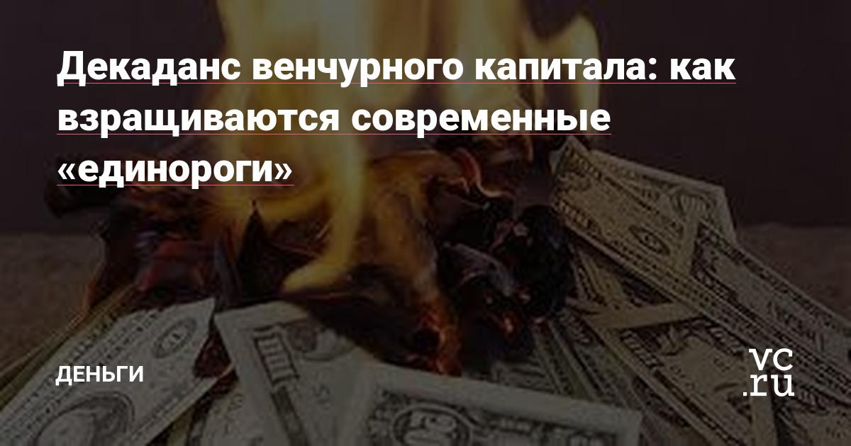Декаданс венчурного капитала: как взращиваются современные «единороги» — Финансы на vc.ru - vc.ru