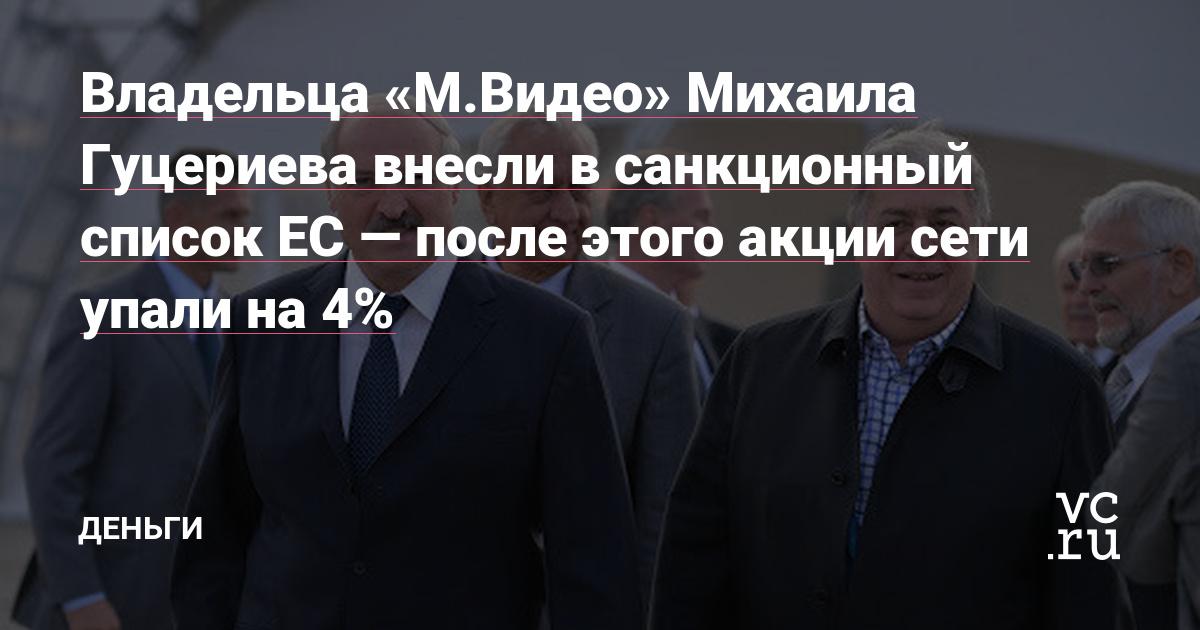 Владельца «М.Видео» Михаила Гуцериева внесли в санкционный список ЕС — после этого акции сети упали на 4%