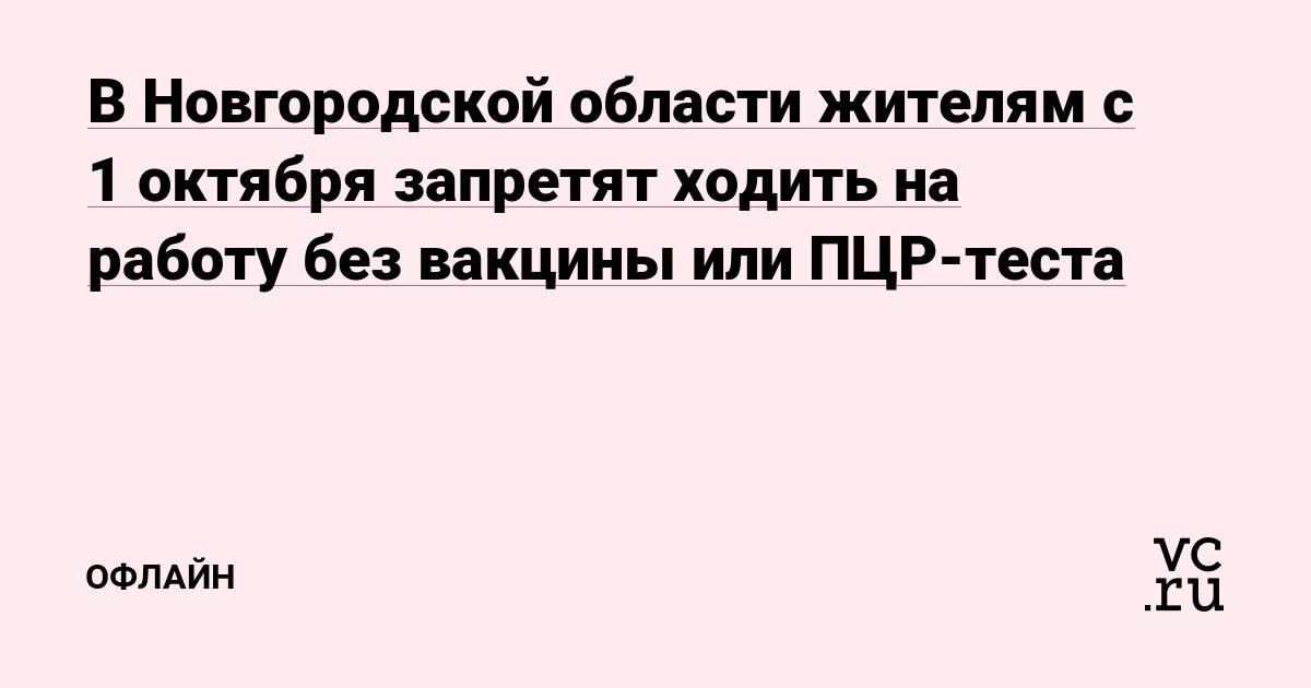 В Новгородской области жителям с 1 октября запретят ходить на работу без вакцины или ПЦР-теста