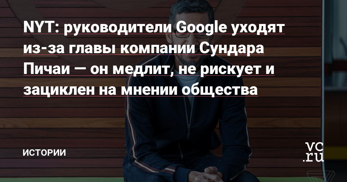 NYT: руководители Google уходят из-за главы компании Сундара Пичаи — он медлит, не рискует и зациклен на мнении общества — Истории на vc.ru - vc.ru
