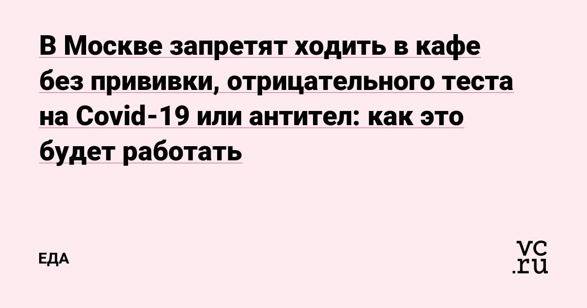 В Москве запретят ходить в кафе без прививки, отрицательного теста на Covid-19 или антител: как это будет работать