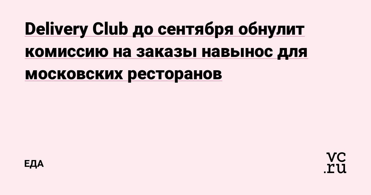 Delivery Club до сентября обнулит комиссию на заказы навынос для московских ресторанов
