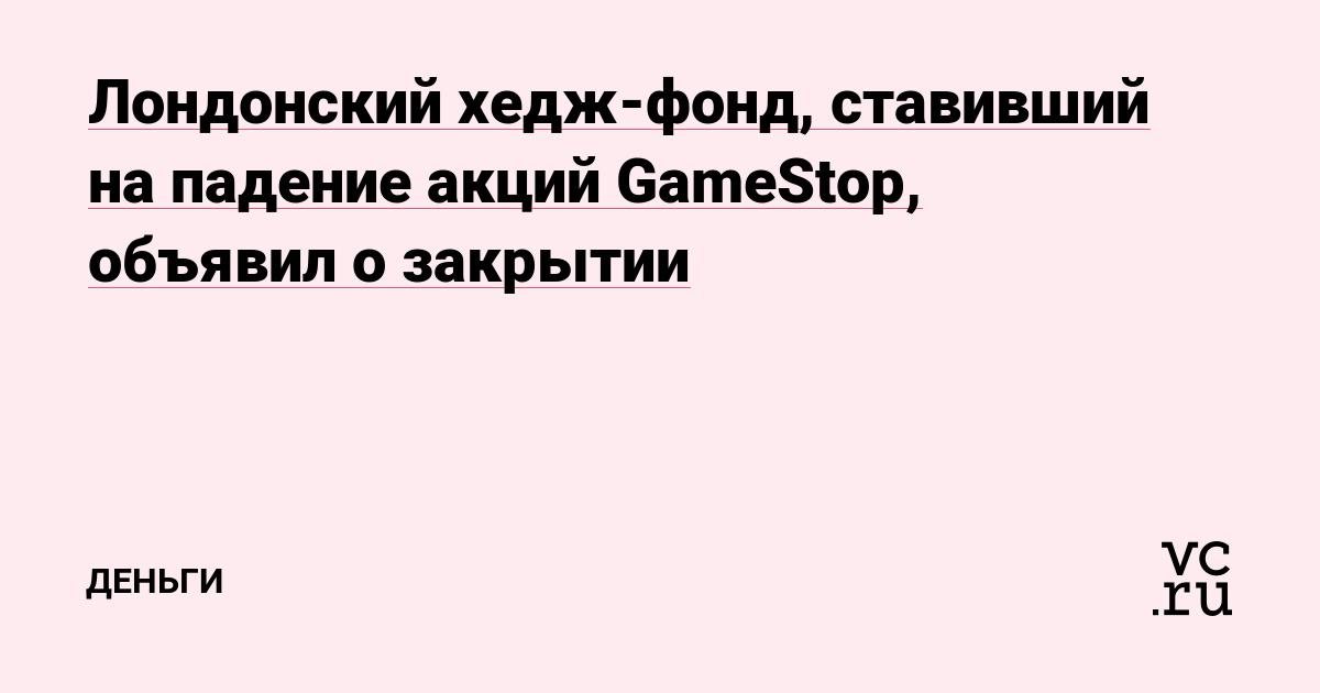Лондонский хедж-фонд, ставивший на падение акций GameStop, объявил о закрытии
