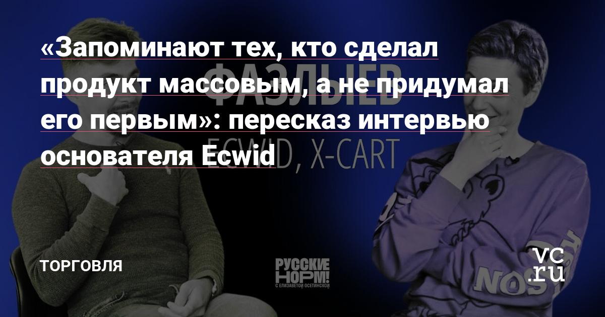 «Запоминают тех, кто сделал продукт массовым, а не выпустил его первым»: главное из интервью основателя Ecwid