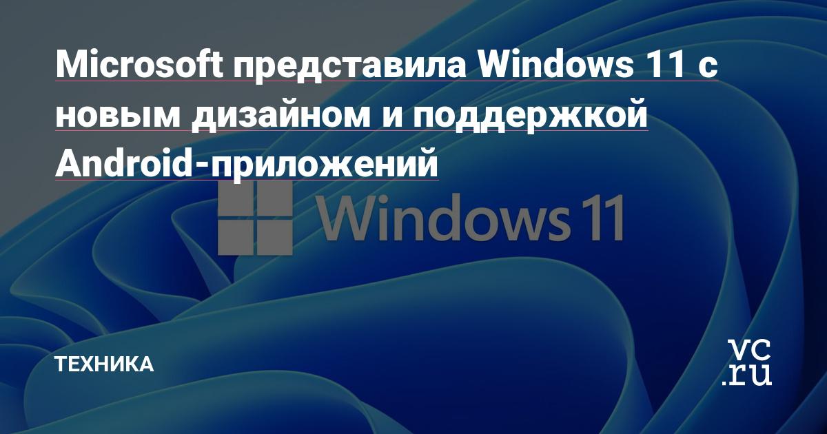 Microsoft представила Windows 11 с новым дизайном и поддержкой Android-приложений