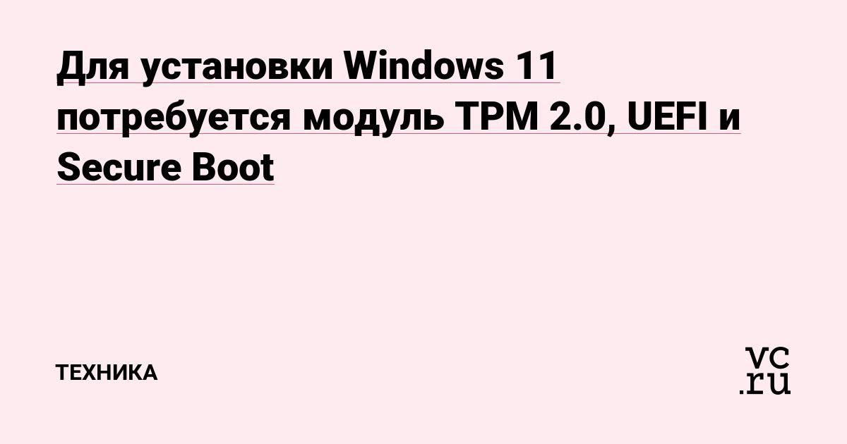 Для установки Windows 11 потребуется модуль TPM 2.0, UEFI и Secure Boot