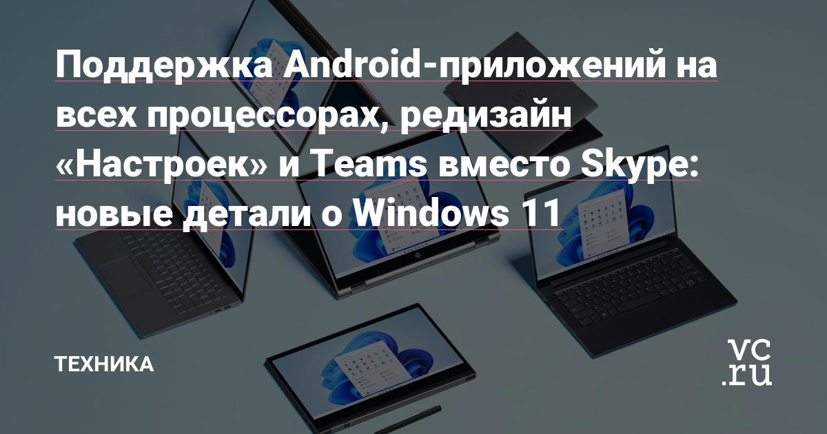 Поддержка Android-приложений на всех процессорах, редизайн «Настроек» и Teams вместо Skype: новые детали о Windows 11