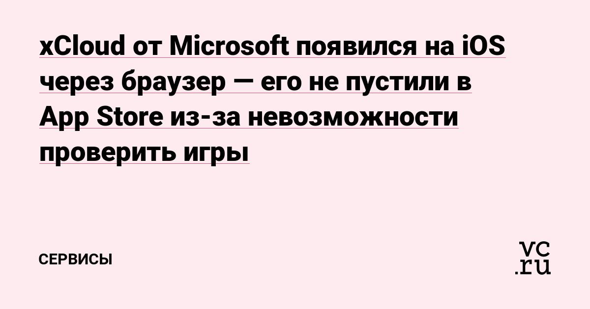 xCloud от Microsoft появился на iOS через браузер — его не пустили в App Store из-за невозможности проверить игры