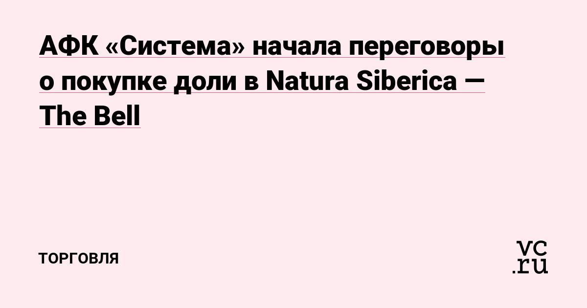 АФК «Система» начала переговоры о покупке доли в Natura Siberica — The Bell