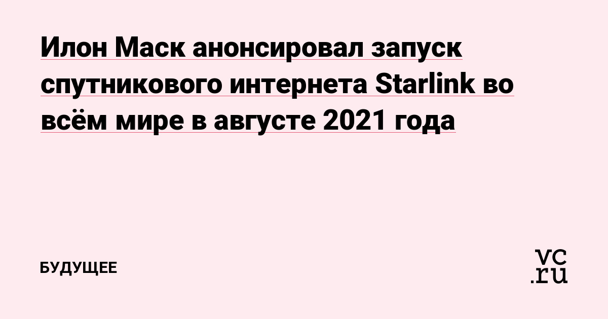 Илон Маск анонсировал запуск спутникового интернета Starlink во всём мире в августе 2021 года