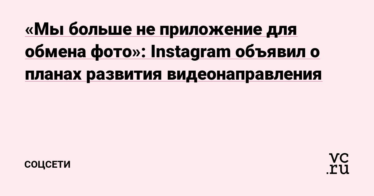 «Мы больше не приложение для обмена фото»: Instagram объявил о планах развития видеонаправления