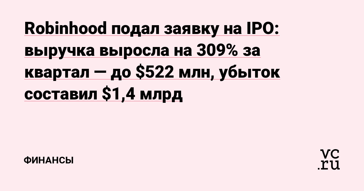 Robinhood подал заявку на IPO: выручка выросла на 309% за квартал — до $522 млн, убыток составил $1,4 млрд