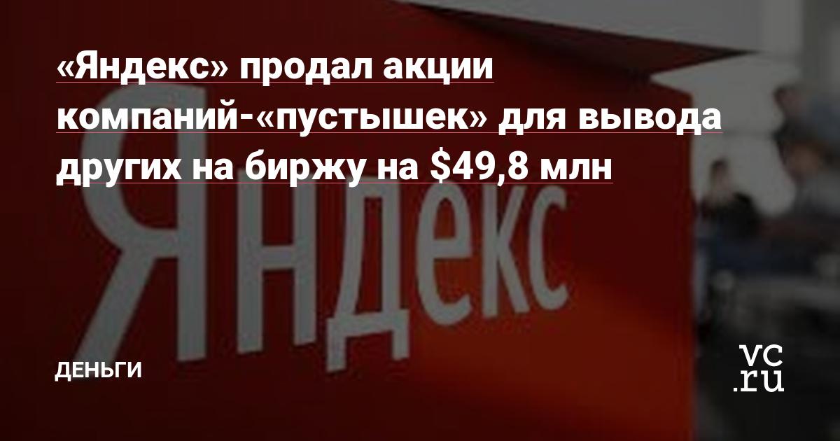 «Яндекс» продал акции компаний-«пустышек» для вывода других на биржу на $49,8 млн