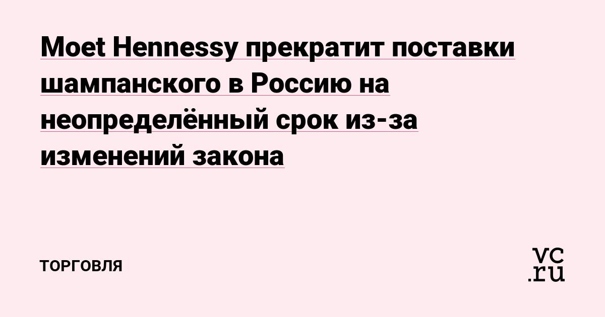 Moet Hennessy прекратит поставки шампанского в Россию на неопределённый срок из-за изменений закона — РБК
