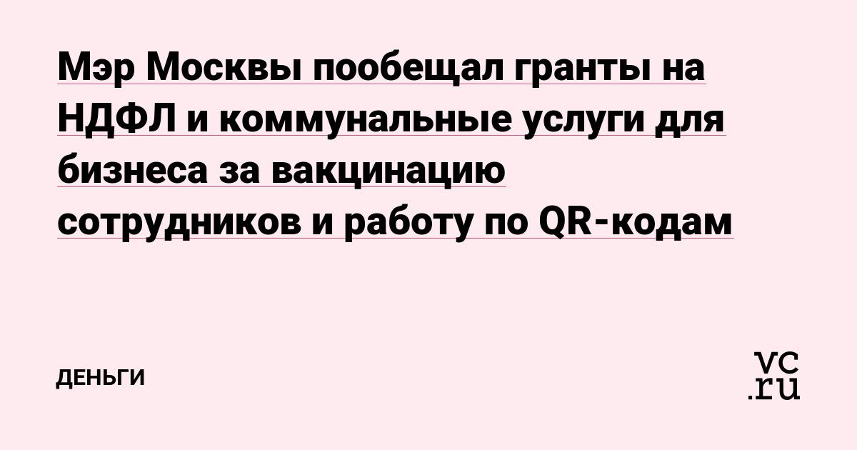 Мэр Москвы пообещал гранты на НДФЛ и коммунальные услуги для бизнеса за вакцинацию сотрудников и работу по QR-кодам