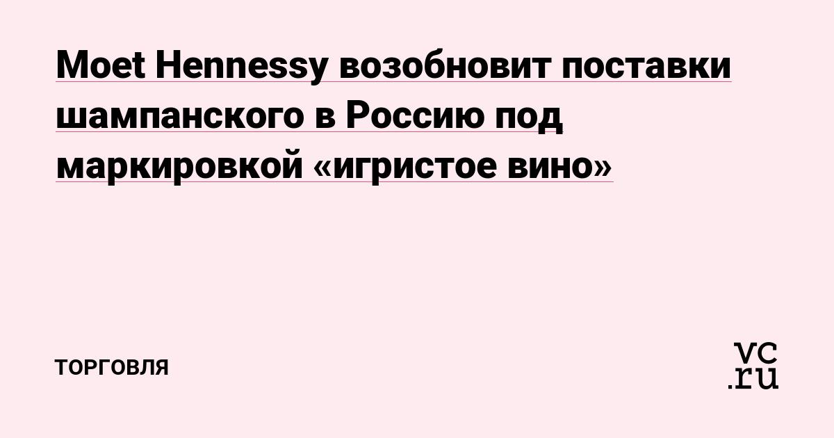 Moet Hennessy возобновит поставки шампанского в Россию под маркировкой «игристое вино»