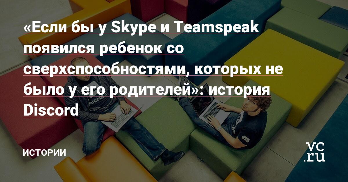 «Если бы у Skype и Teamspeak появился ребенок со сверхспособностями, которых не было у его родителей»: история Discord