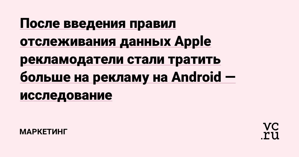 После введения правил отслеживания данных Apple рекламодатели стали тратить больше на рекламу на Android — исследование