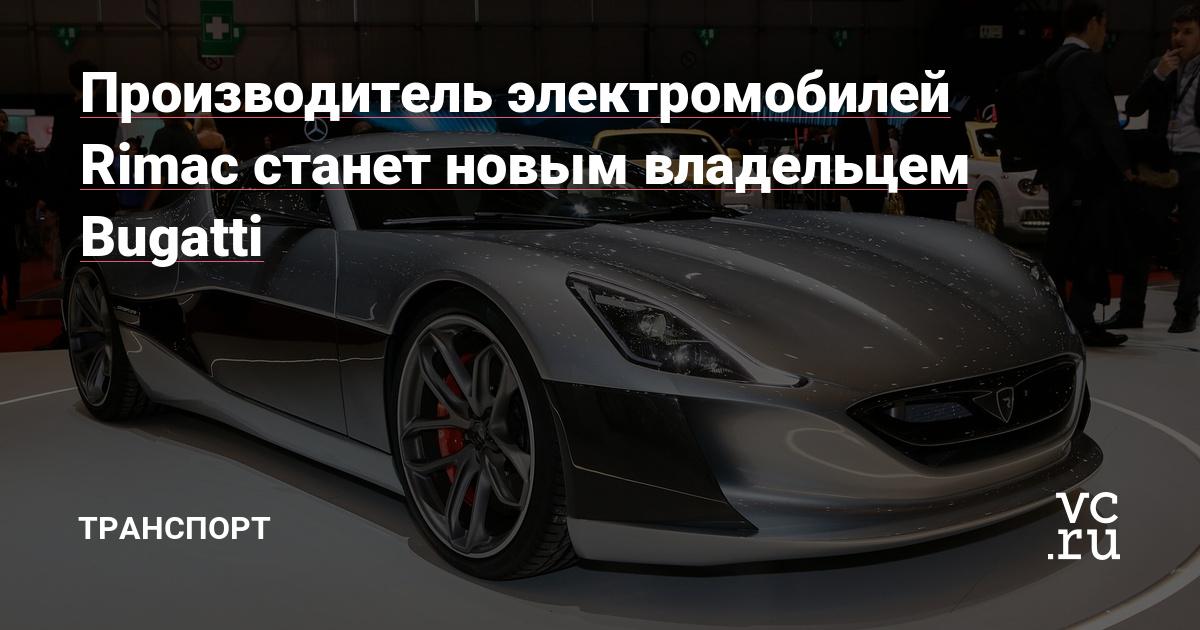 Производитель электромобилей Rimac станет новым владельцем Bugatti