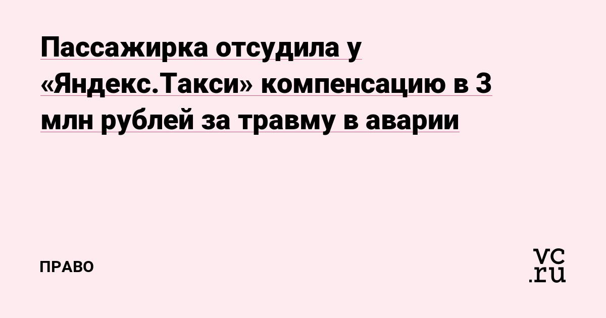 Пассажирка отсудила у «Яндекс.Такси» компенсацию в 3 млн рублей за травму в аварии