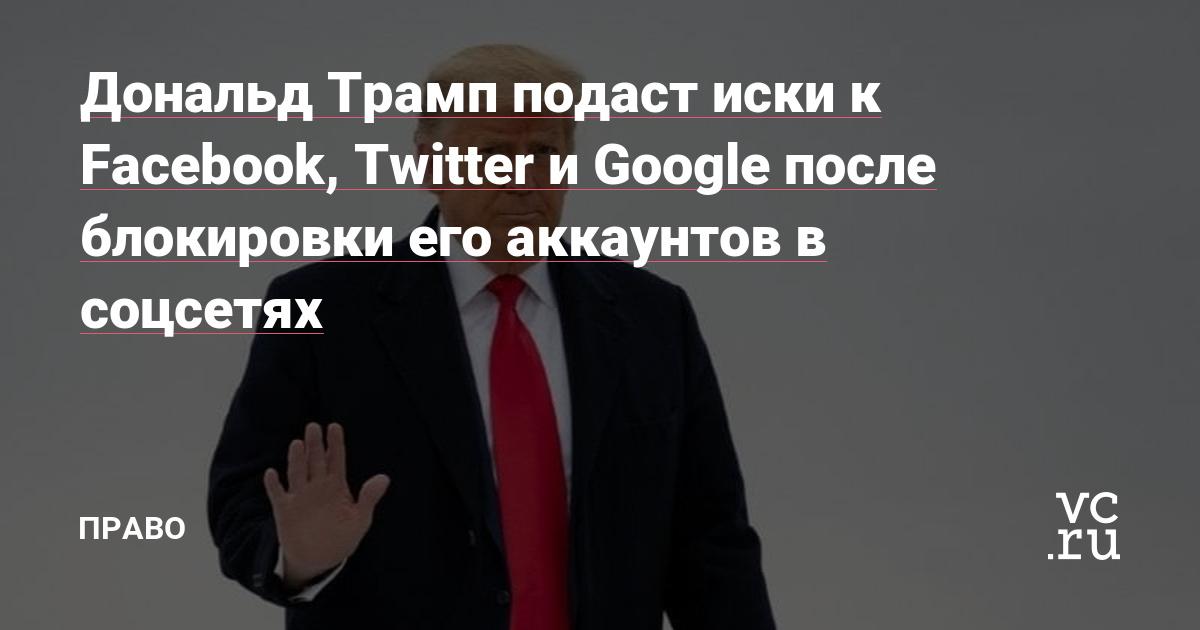 Дональд Трамп подаст иски к Facebook, Twitter и Google после блокировки его аккаунтов в соцсетях