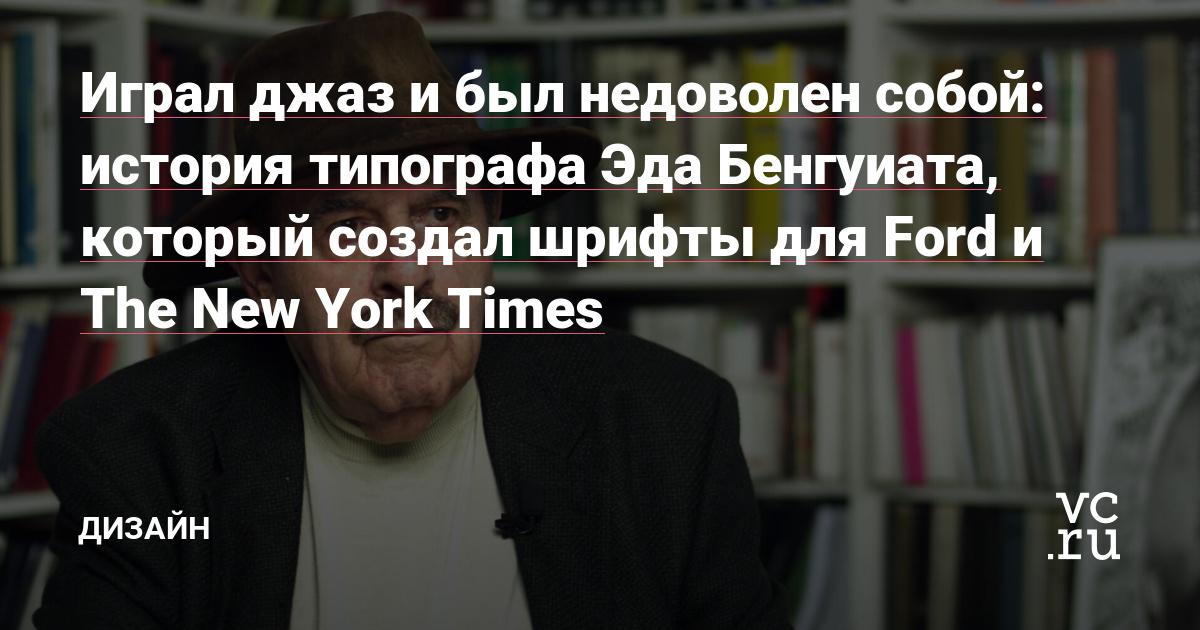 Играл джаз и был недоволен собой: история типографа Эда Бенгуиата, который создал шрифты для Ford и The New York Times
