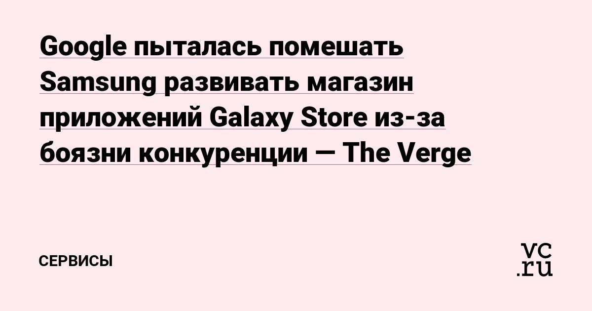 Google пыталась помешать Samsung развивать магазин приложений Galaxy Store из-за боязни конкуренции — The Verge