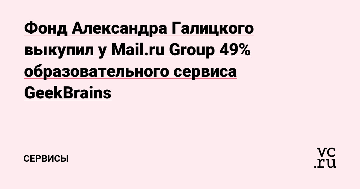 Фонд Александра Галицкого выкупил у Mail.ru Group 49% образовательного сервиса GeekBrains