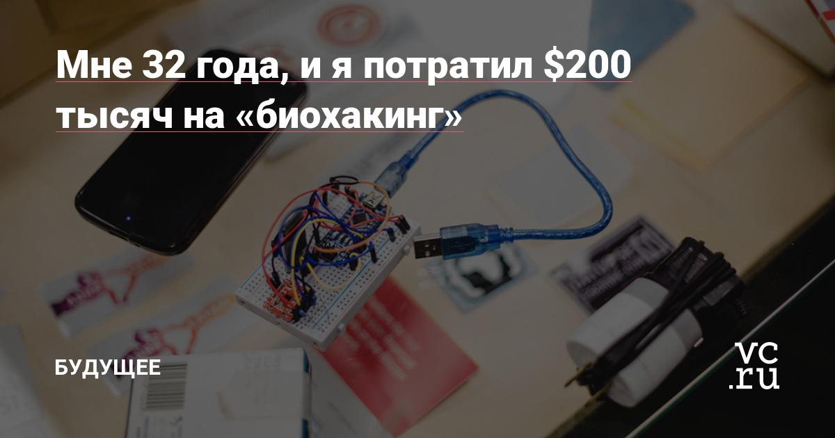 Мне 32 года, и я потратил $200 тысяч на «биохакинг» — Будущее на vc.ru