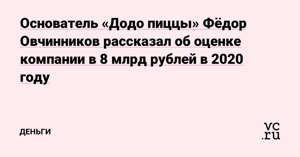 Основатель «Додо пиццы» Фёдор Овчинников рассказал об оценке компании в 8 млрд рублей в 2020 году