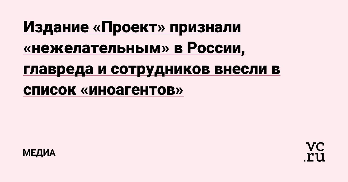 Издание «Проект» признали «нежелательным» в России, главреда и сотрудников внесли в список «иноагентов»
