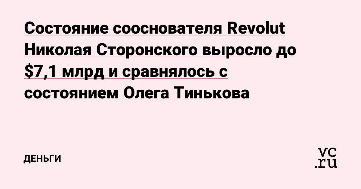 Состояние сооснователя Revolut Николая Сторонского выросло до $7,1 млрд и сравнялось с состоянием Олега Тинькова