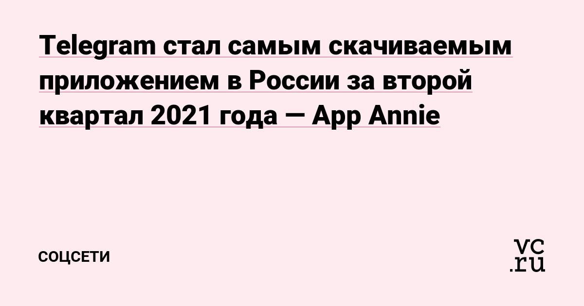 Telegram стал самым скачиваемым приложением в России за второй квартал 2021 года — App Annie