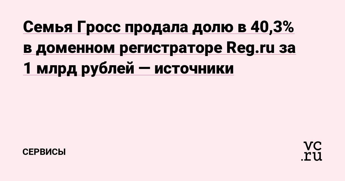 Семья Гросс продала долю в 40,3% в доменном регистраторе Reg.ru за 1 млрд рублей — источники
