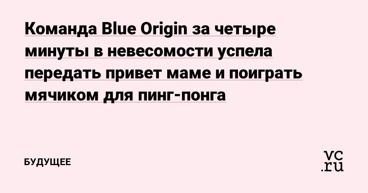 Команда Blue Origin за четыре минуты в невесомости успела передать привет маме и поиграть мячиком для пинг-понга