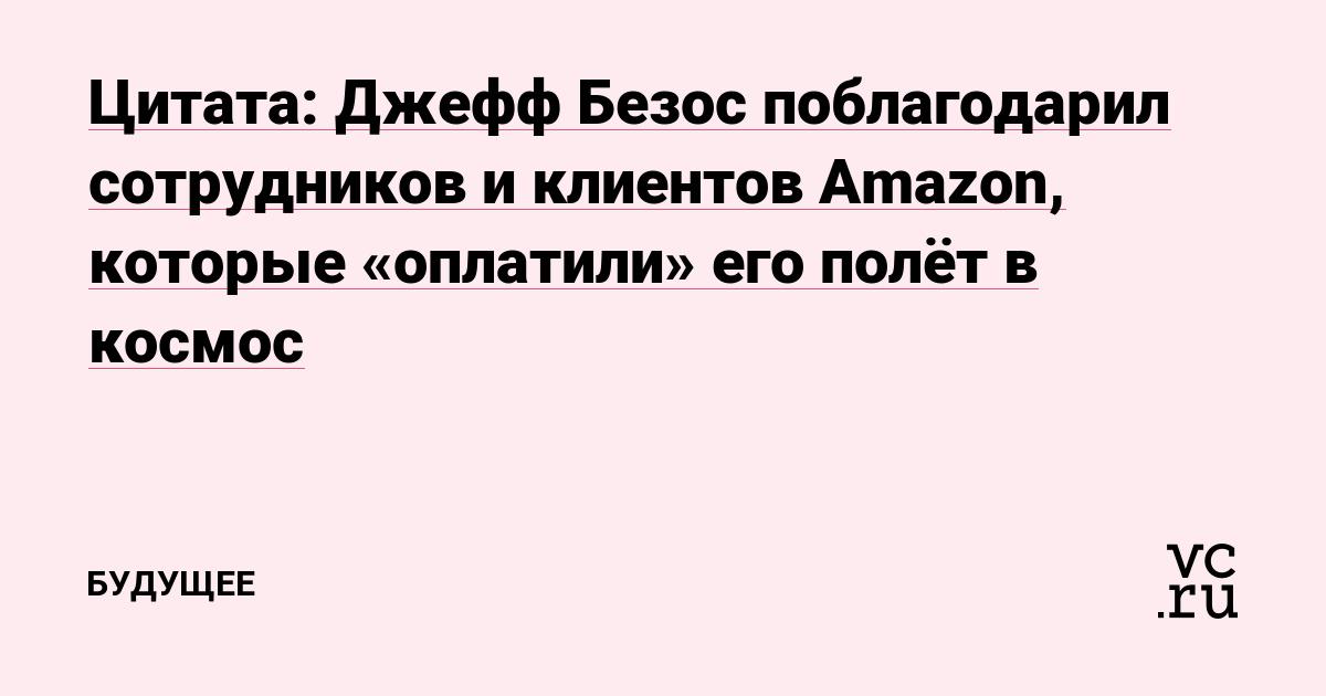 Цитата: Джефф Безос поблагодарил сотрудников и клиентов Amazon, которые «оплатили»его полёт в космос