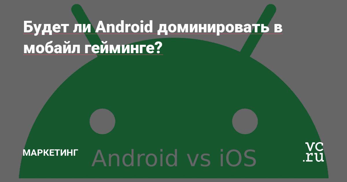 Будет ли Android доминировать в мобайл гейминге?