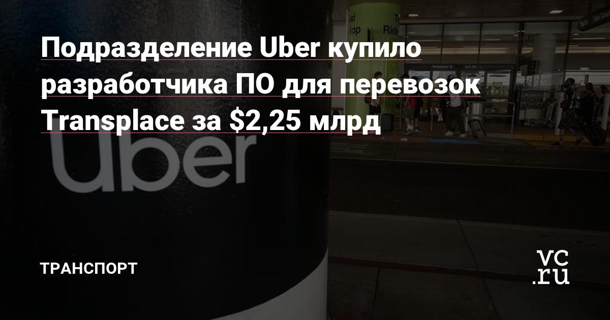 Подразделение Uber купило разработчика ПО для перевозок Transplace за $2,25 млрд