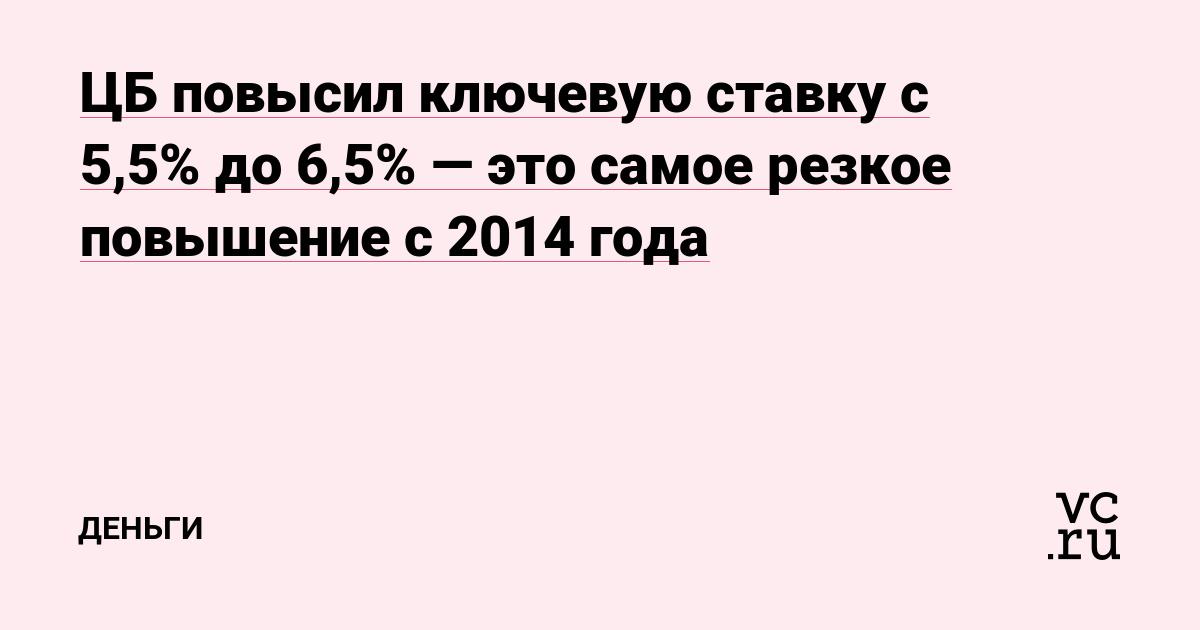 ЦБ повысил ключевую ставку с 5,5% до 6,5% — это самое резкое повышение с 2014 года