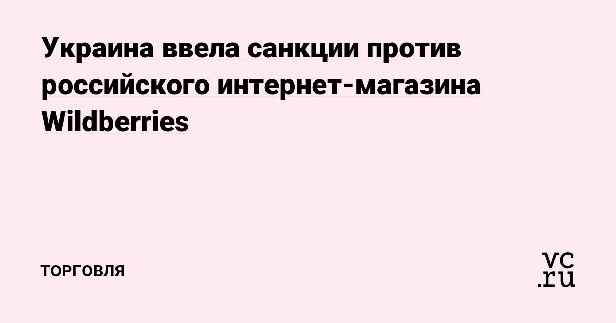 Украина ввела санкции против российского интернет-магазина Wildberries