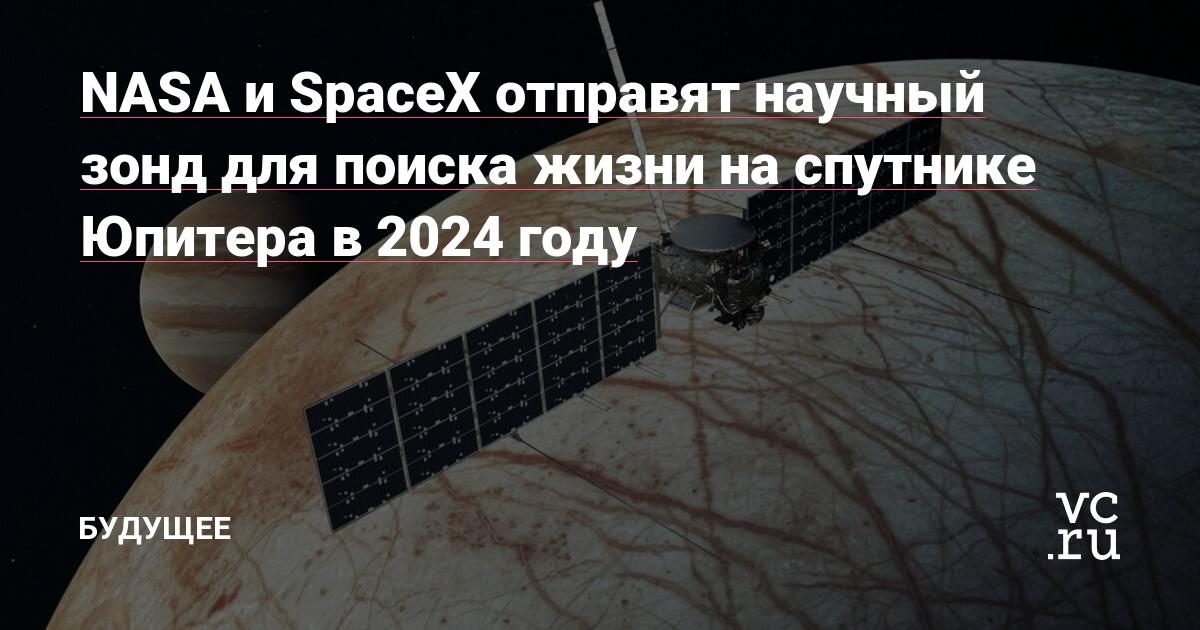 NASA и SpaceX отправят научный зонд для поиска жизни на спутнике Юпитера в 2024 году