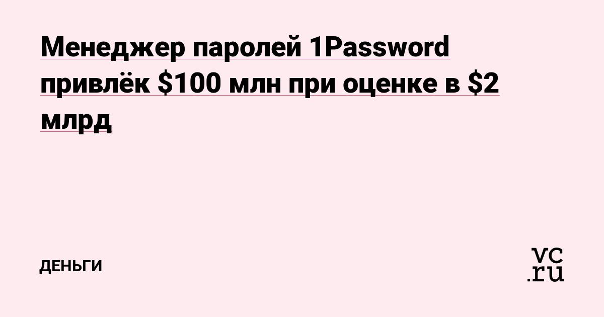 Менеджер паролей 1Password привлёк $100 млн при оценке в $2 млрд
