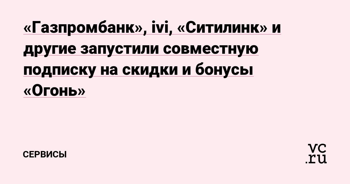 «Газпромбанк», ivi, «Ситилинк» и другие запустили совместную подписку на скидки и бонусы «Огонь»