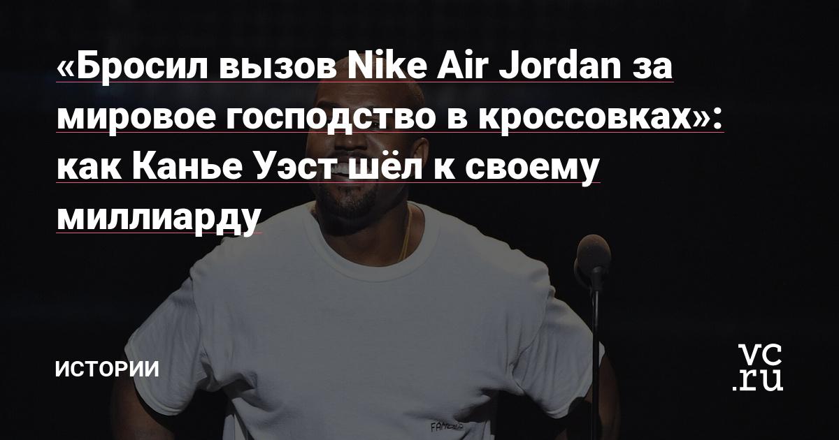 «Бросил вызов Nike Air Jordan за мировое господство в кроссовках»: как Канье Уэст шёл к своему миллиарду