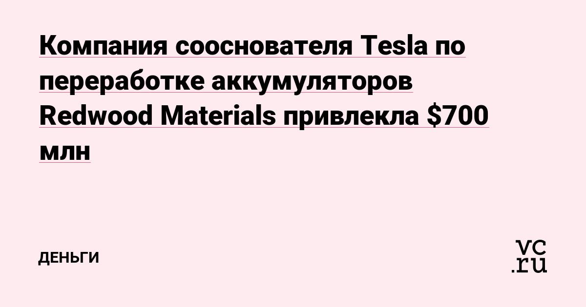 Компания сооснователя Tesla по переработке аккумуляторов Redwood Materials привлекла $700 млн