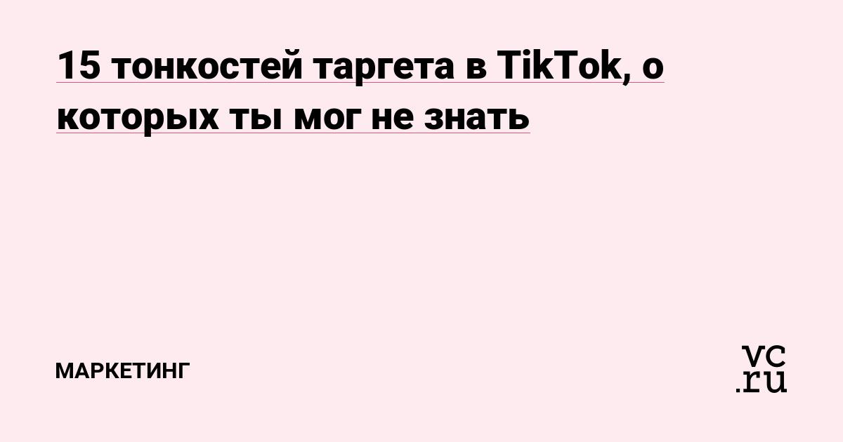 15 тонкостей таргета в TikTok, о которых ты мог не знать